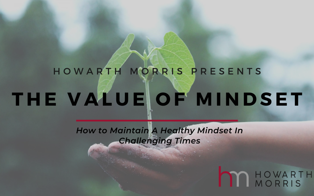 The Value of Mindset: How To Maintain a Healthy Mindset In Challenging Times